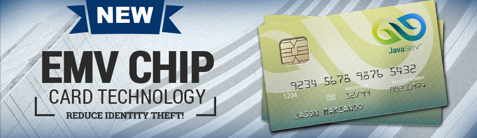 NEW! EMV CHIP CARD TECHNOLOGY. Reduce identity theft! Dynamic data is created making each chip transaction unique and virtually impossible to replicate.