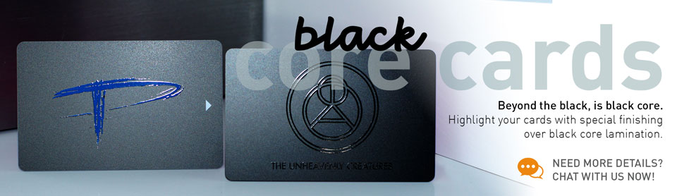 Black core cards. Beyond the black, is black core. Highlight your cards with special finishing over black core lamination. Need more details? Chat with us now